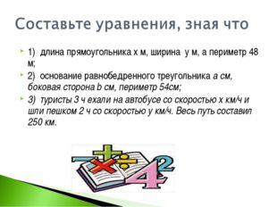 1) длина прямоугольника х м, ширина у м, а периметр 48 м; 2) основание равноб