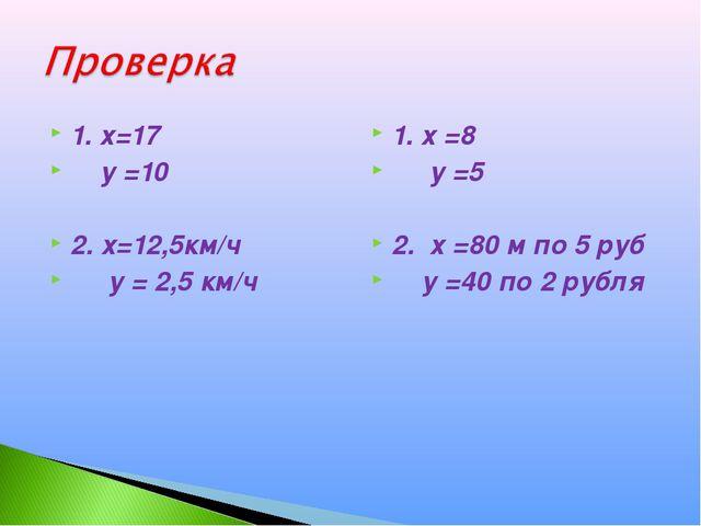 1. х=17 у =10 2. х=12,5км/ч у = 2,5 км/ч 1. х =8 у =5 2. х =80 м по 5 руб у =...