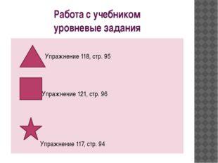 Работа с учебником уровневые задания Упражнение 118, стр. 95 Упражнение 121,