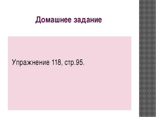 Домашнее задание Упражнение 118, стр.95.