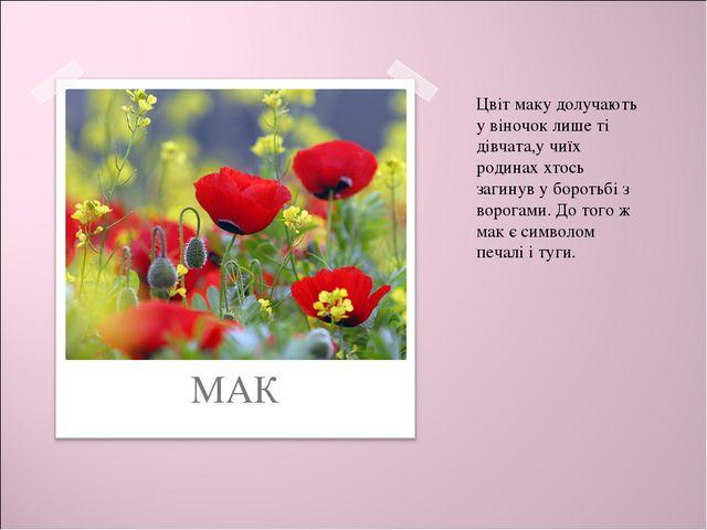 МАК Цвіт маку долучають у віночок лише ті дівчата,у чиїх родинах хтось загин...