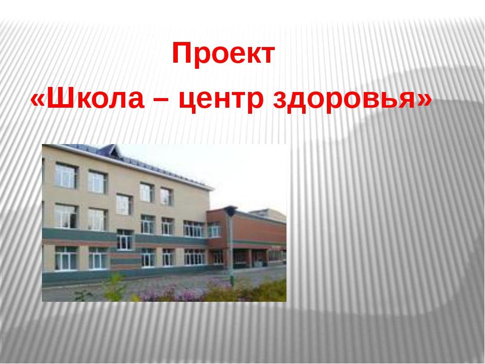 Проект «Школа – центр здоровья»