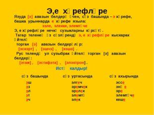 Э,е хәрефләре Язуда [э] авазын белдерү өчен, сүз башында – э хәрефе, башка ур