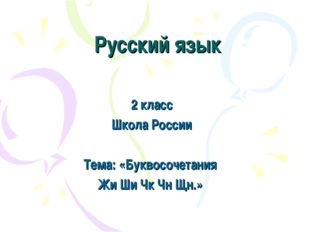 Русский язык 2 класс Школа России Тема: «Буквосочетания Жи Ши Чк Чн Щн.»