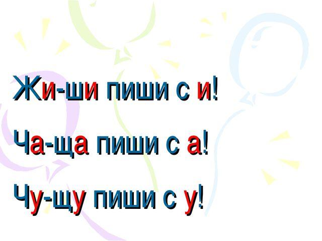 Жи-ши пиши с и! Ча-ща пиши с а! Чу-щу пиши с у!