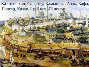 Хаҗитархан, Сарытау, Камышлы, Азак, Кафа, Болгар, Казан, Үргәнеч, Гөлестан