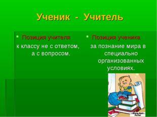 Ученик - Учитель Позиция учителя к классу не с ответом, а с вопросом. Позиция