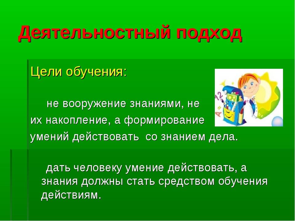 Деятельностный подход Цели обучения: не вооружение знаниями, не их накопление...