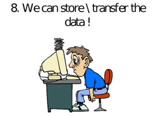 8. We can store \ transfer the data !