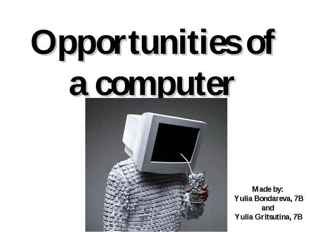 Opportunities of a computer Made by: Yulia Bondareva, 7B and Yulia Gritsutina...