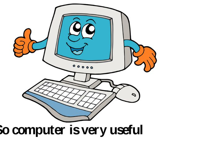 So computer is very useful