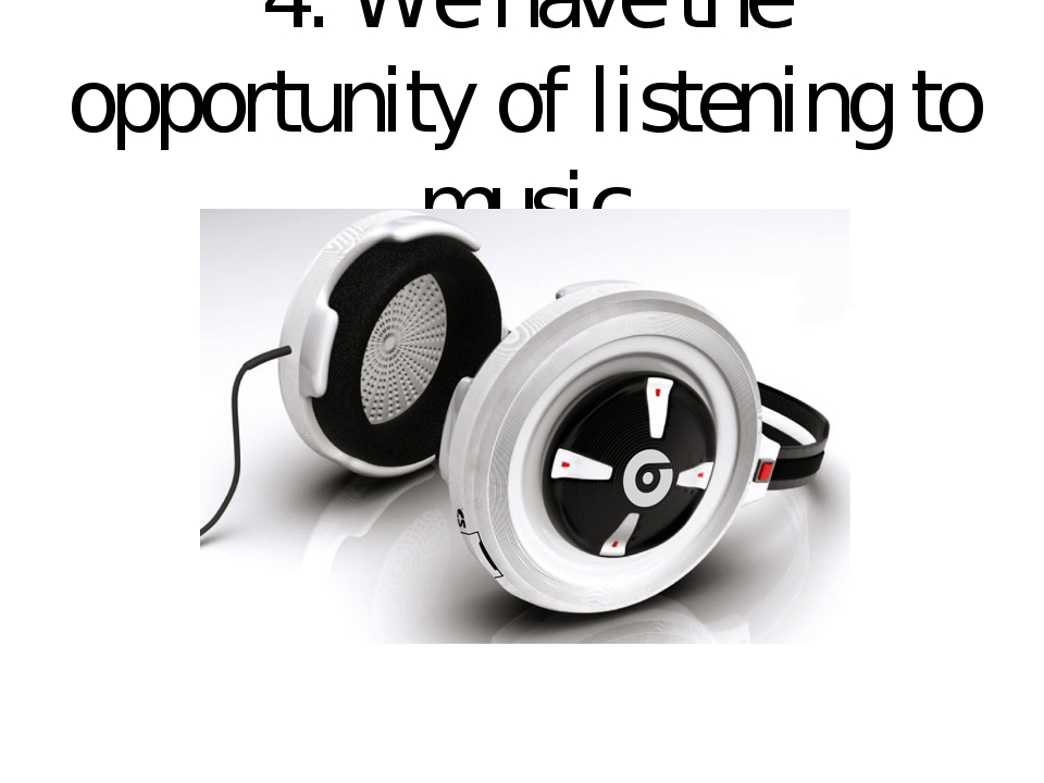 4. We have the opportunity of listening to music