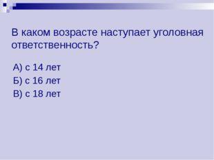 В каком возрасте наступает уголовная ответственность? А) с 14 лет Б) с 16 лет