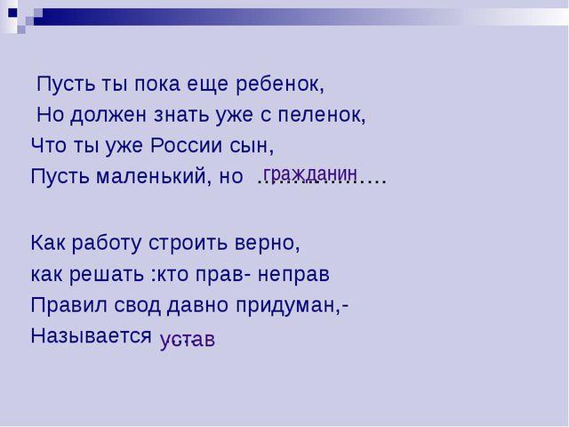 Пусть ты пока еще ребенок, Но должен знать уже с пеленок, Что ты уже России...