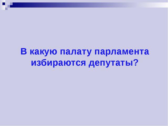 В какую палату парламента избираются депутаты?