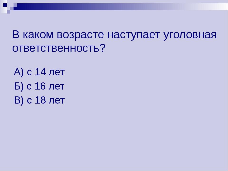В каком возрасте наступает уголовная ответственность? А) с 14 лет Б) с 16 лет...