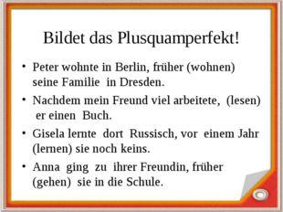 Bildet das Plusquamperfekt! Peter wohnte in Berlin, früher (wohnen) seine Fam