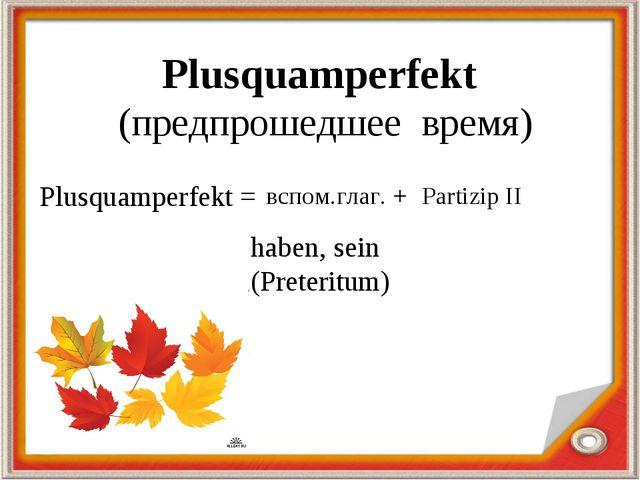 Plusquamperfekt (предпрошедшее время) Plusquamperfekt = вспом.глаг. + Partizi...