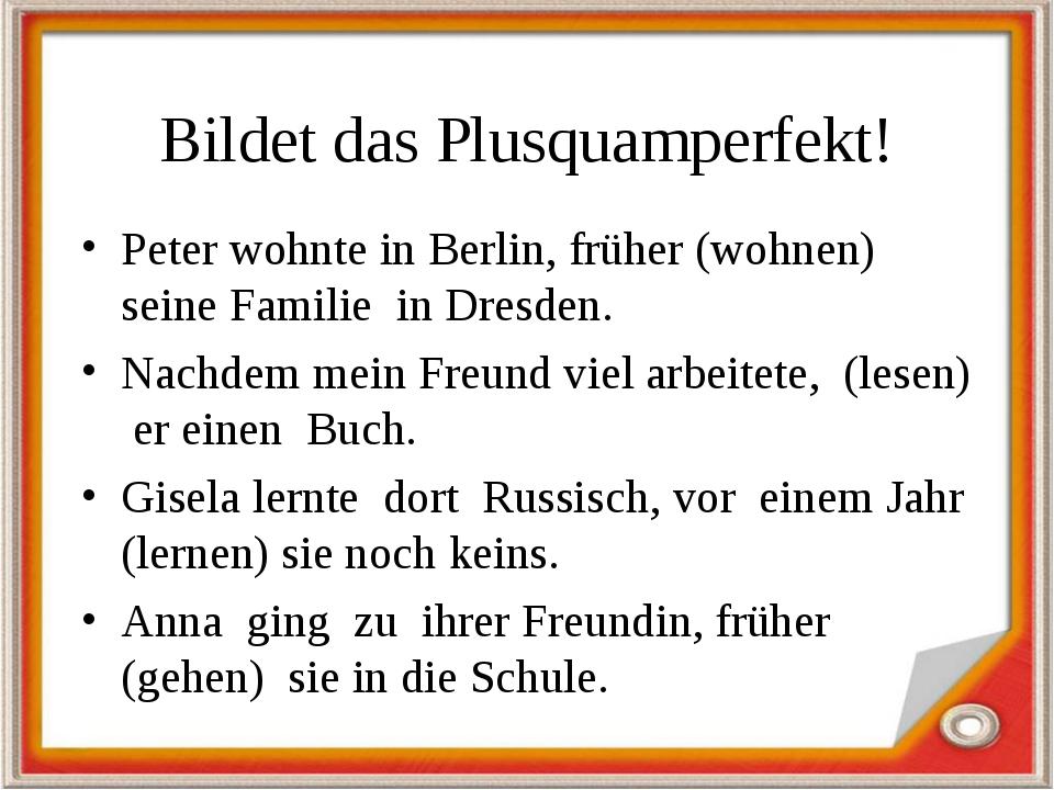 Bildet das Plusquamperfekt! Peter wohnte in Berlin, früher (wohnen) seine Fam...