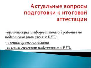 -организация информационной работы по подготовке учащихся к ЕГЭ; - мониторинг