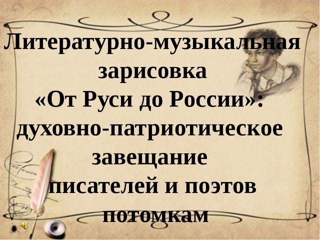 Литературно-музыкальная зарисовка «От Руси до России»: духовно-патриотическое...