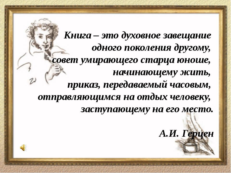 Книга – это духовное завещание одного поколения другому, совет умирающего ста...