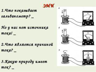 ЭМИ 1.Что показывает гальванометр? _ Но у нас нет источника тока! _ 2.Что явл