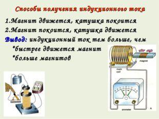 Способы получения индукционного тока 1.Магнит движется, катушка покоится 2.Ма