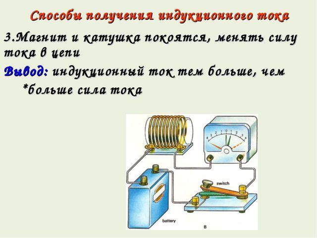 Способы получения индукционного тока 3.Магнит и катушка покоятся, менять силу...