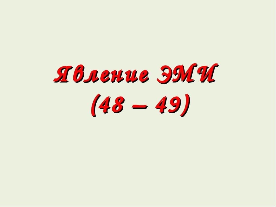 Явление ЭМИ (48 – 49)