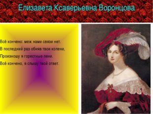 Елизавета Ксаверьевна Воронцова Всё кончено: меж нами связи нет. В последний