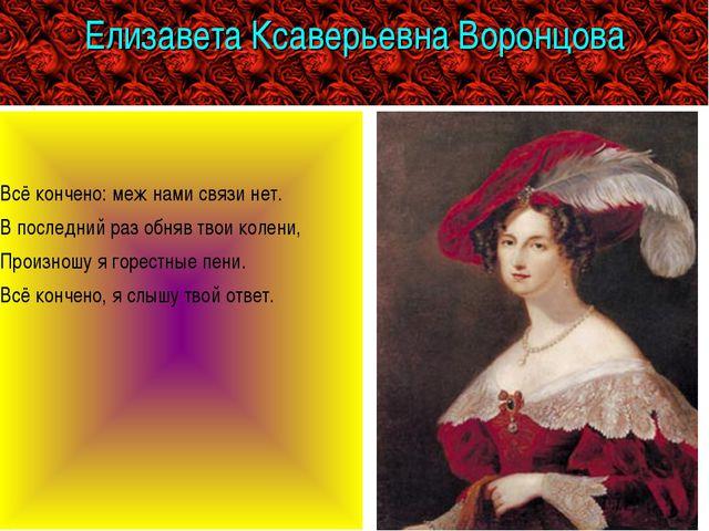 Елизавета Ксаверьевна Воронцова Всё кончено: меж нами связи нет. В последний...