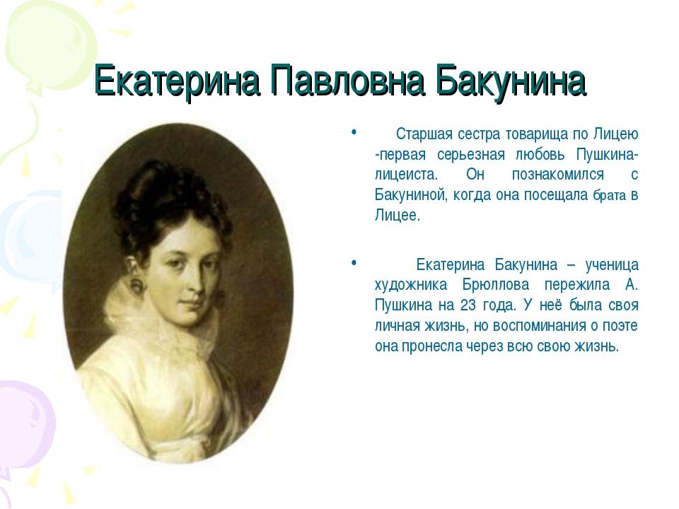 Екатерина Павловна Бакунина Старшая сестра товарища по Лицею -первая серьезна...