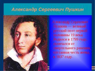 Александр Сергеевич Пушкин Александр Сергеевич Пушкин — великий русский поэт
