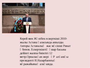 Керей мен Жәнібек ескерткіші 2010-жылы Астана қаласында ашылды. Авторы Астана