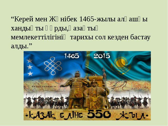 """""""Керей мен Жәнібек 1465-жылы алғашқы хандықты құрды,қазақтың мемлекеттілігіні..."""