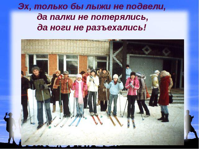 Эх, только бы лыжи не подвели, да палки не потерялись, да ноги не разъехались!