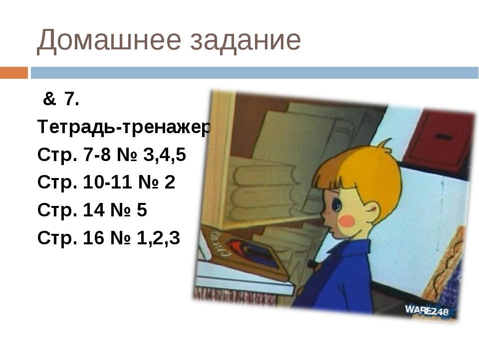 Домашнее задание & 7. Тетрадь-тренажер. Стр. 7-8 № 3,4,5 Стр. 10-11 № 2 Стр....