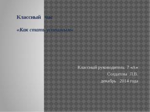Классный час «Как стать успешным» Классный руководитель 7 «А» Солдатова Л.В.