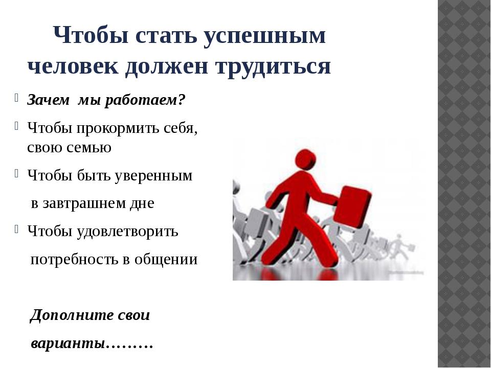 Чтобы стать успешным человек должен трудиться Зачем мы работаем? Чтобы проко...