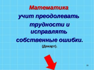 * Математика учит преодолевать трудности и исправлять собственные ошибки. (Де