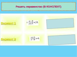 Решить неравенство (В КОНСПЕКТ) Вариант 1 (-7;5) Вариант 2 (─∞;-3)U(8; +∞)