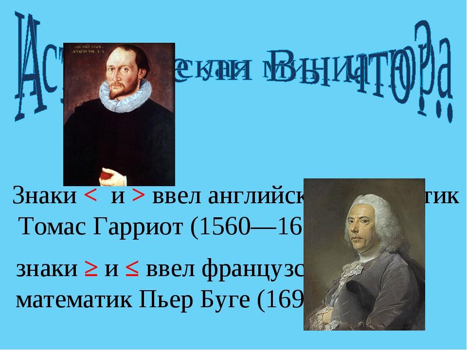 знаки ≥ и ≤ ввел французский математик Пьер Буге (1698—1758). Знаки < и > вве...