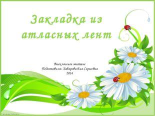 Закладка из атласных лент Внеклассное занятие Подготовила: Хабарова Яна Серге