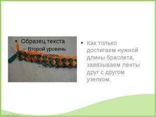 Как только достигаем нужной длины браслета, завязываем ленты друг с другом у