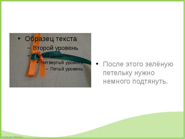 После этого зелёную петельку нужно немного подтянуть. FokinaLida.75@mail.ru