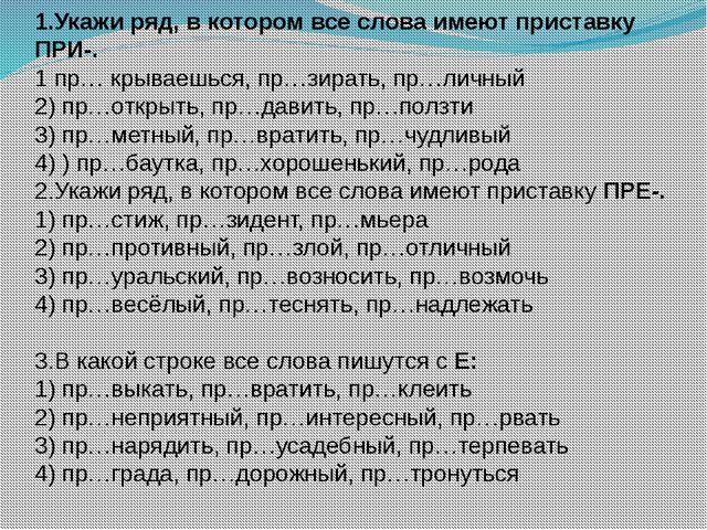 1.Укажи ряд, в котором все слова имеют приставку ПРИ-. 1 пр… крываешься, пр…з...