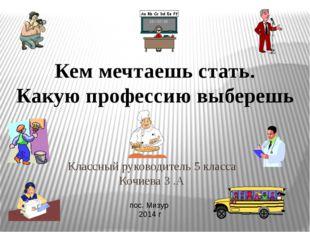 Классный руководитель 5 класса Кочиева З .А пос. Мизур 2014 г Кем мечтаешь ст