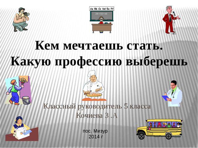 Классный руководитель 5 класса Кочиева З .А пос. Мизур 2014 г Кем мечтаешь ст...