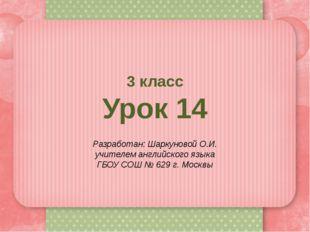 3 класс Урок 14 Разработан: Шаркуновой О.И. учителем английского языка ГБОУ С